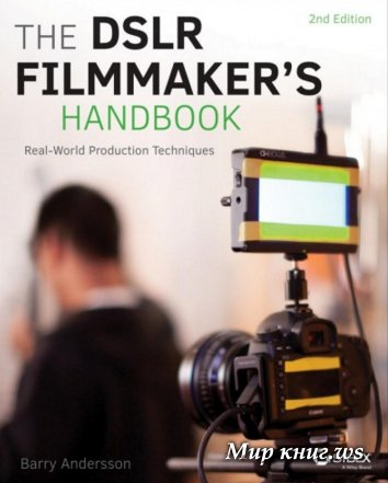 Barry Andersson - The DSLR Filmmaker's Handbook: Real-World Production Techniques