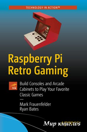 Frauenfelder M., Bates R. - Raspberry Pi Retro Gaming: Build Consoles and Arcade Cabinets to Play Your Favorite Classic Games
