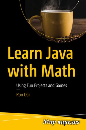 Ron Dai - Learn Java with Math: Using Fun Projects and Games