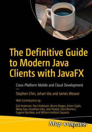 Stephen Chin, Johan Vos - The Definitive Guide to Modern Java Clients with JavaFX: Cross-Platform Mobile and Cloud Development