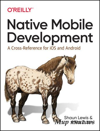 Shaun Lewis, Mike Dunn - Native Mobile Development: A Cross-Reference for iOS and Android, 1st Edition