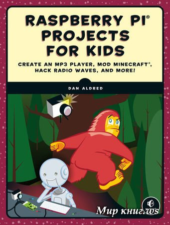 Dan Aldred - Raspberry Pi Projects for Kids: Create an MP3 Player, Mod Minecraft, Hack Radio Waves, and More!