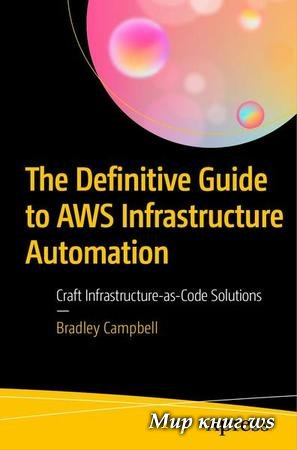 Bradley Campbell - The Definitive Guide to AWS Infrastructure Automation: Craft Infrastructure-as-Code Solutions