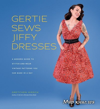 Gertie Sews Jiffy Dresses: A Modern Guide to Stitch-and-Wear Vintage Patterns You Can Make in a Day