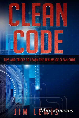 Jim Lewis - Clean Code: Tips and Tricks to Learn the Realms of Clean Code