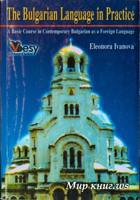 The Bulgarian Language in Practice (A Basic Course in Contemporary Bulgarian as a Foreign Language)
