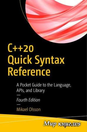 Mikael Olsson - C++20 Quick Syntax Reference: A Pocket Guide to the Language, APIs, and Library, 4th Edition