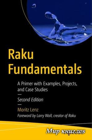 Moritz Lenz - Raku Fundamentals: A Primer with Examples, Projects, and Case Studies, Second Edition