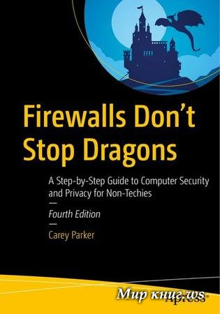 Parker C. - Firewalls Don't Stop Dragons: A Step-by-Step Guide to Computer Security and Privacy for Non-Techies, Fourth Edition