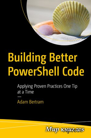 Adam Bertram - Building Better PowerShell Code: Applying Proven Practices One Tip at a Time